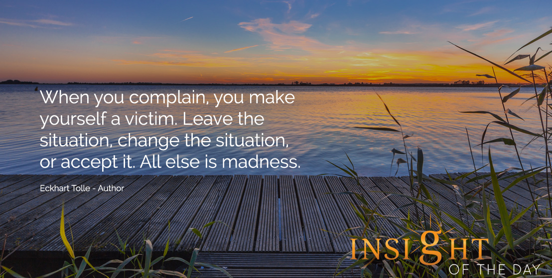 motivational quote: When you complain, you make yourself a victim. Leave the situation, change the situation, or accept it. All else is madness.  - Eckhart Tolle - Author