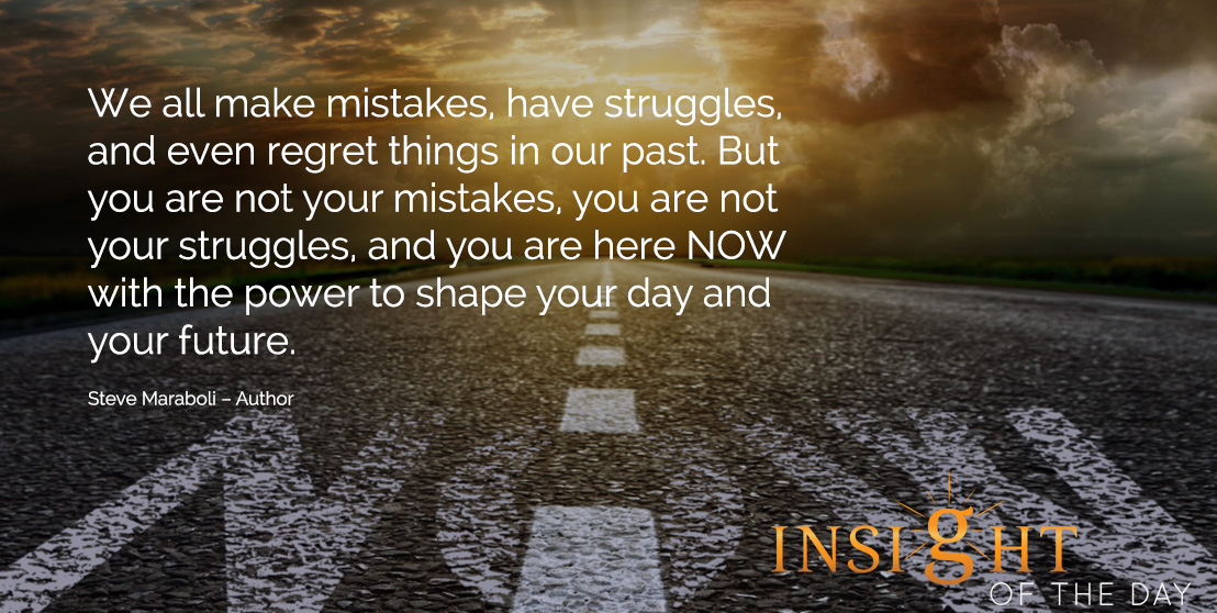 motivational quote: We all make mistakes, have struggles, and even regret things in our past. But you are not your mistakes, you are not your struggles, and you are here NOW with the power to shape your day and your future. - Steve Maraboli – Author