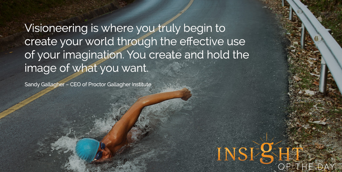 motivational quote: Visioneering is where you truly begin to create your world through the effective use of your imagination. You create and hold the image of what you want. - Sandy Gallagher – CEO of Proctor Gallagher Institute