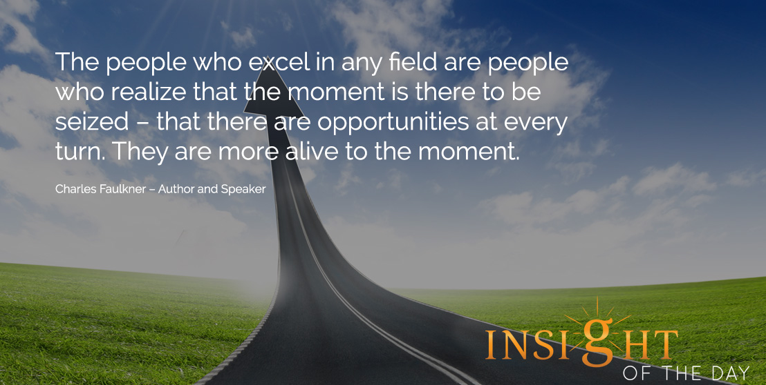 motivational quote: The people who excel in any field are people who realize that the moment is there to be seized – that there are opportunities at every turn. They are more alive to the moment. - Charles Faulkner – Author and Speaker
