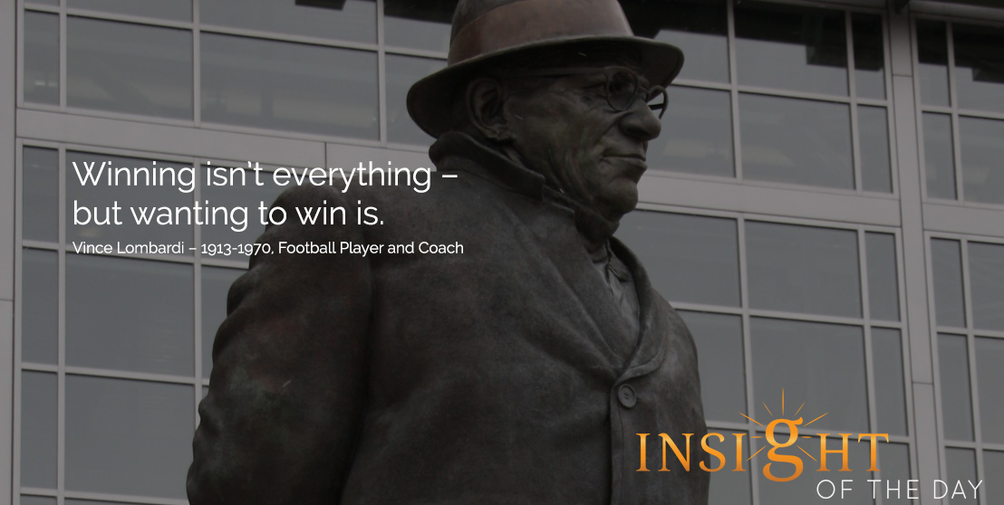 motivational quote: Winning isn't everything – but wanting to win is. - Vince Lombardi – 1913-1970, Football Player and Coach