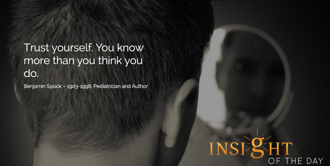 motivational quote: Trust yourself. You know more than you think you do. - Benjamin Spock – 1903-1998, Pediatrician and Author