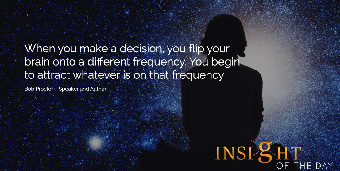 motivational quote: When you make a decision, you flip your brain onto a different frequency. You begin to attract whatever is on that frequency. - Bob Proctor – Speaker and Author