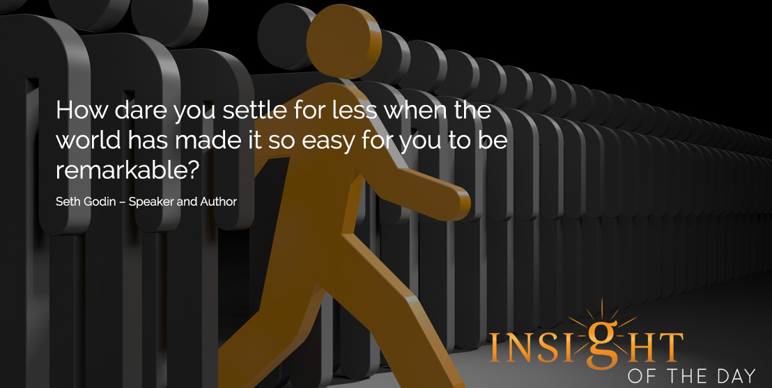 motivational quote: How dare you settle for less when the world has made it so easy for you to be remarkable? - Seth Godin – Speaker and Author