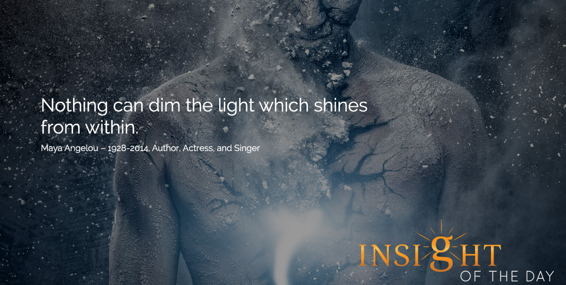 motivational quote: Nothing can dim the light which shines from within. -Maya Angelou – 1928-2014, Author, Actress, and Singer