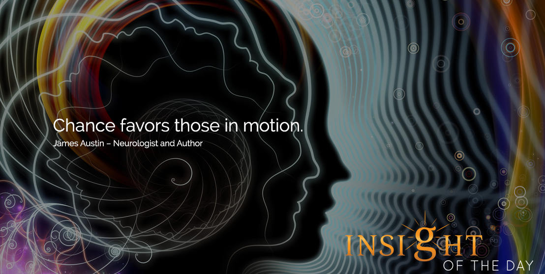 motivational quote: Chance favors those in motion. James Austin – Neurologist and Author