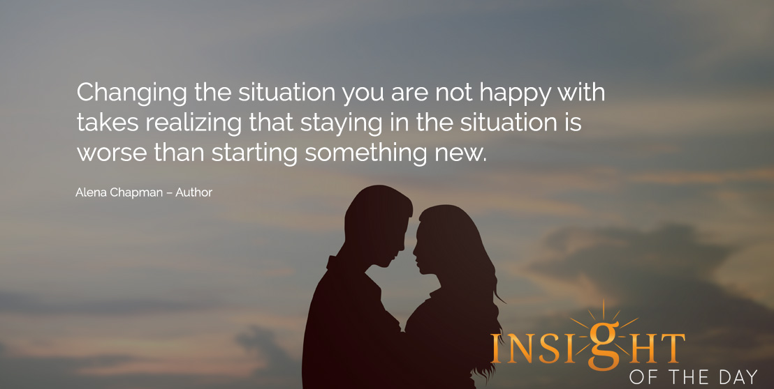 motivational quote: Changing the situation you are not happy with takes realizing that staying in the situation is worse than starting something new. Alena Chapman – Author