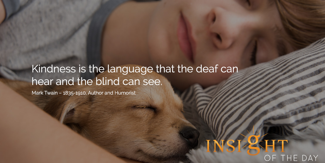 motivational quote: Kindness is the language that the deaf can hear and the blind can see. Mark Twain – 1835-1910, Author and Humorist