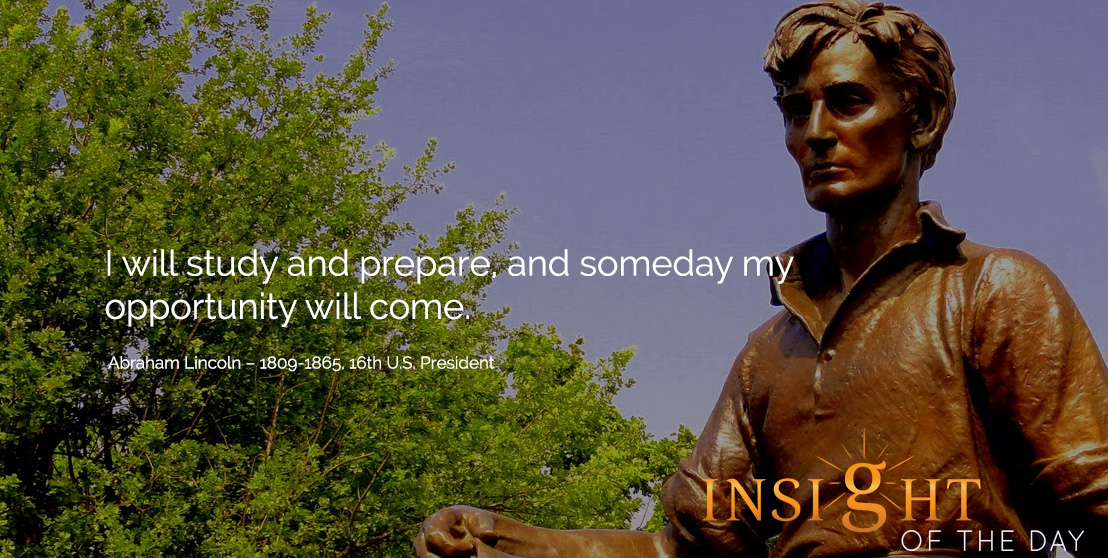motivational quote: I will study and prepare, and someday my opportunity will come. Abraham Lincoln – 1809-1865, 16th U.S. President