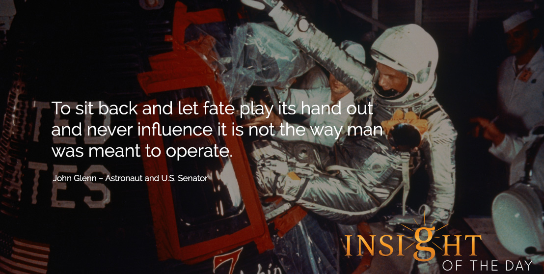 motivational quote: To sit back and let fate play its hand out and never influence it is not the way man was meant to operate. John Glenn – Astronaut and U.S. Senator
