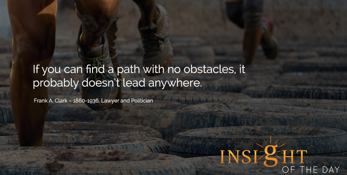 motivational quote: If you can find a path with no obstacles, it probably doesn't lead anywhere.