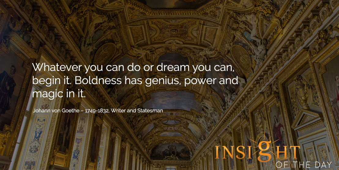 motivational quote: Whatever you can do or dream you can, begin it. Boldness has genius, power and magic in it. Johann von Goethe – 1749-1832, Writer and Statesman