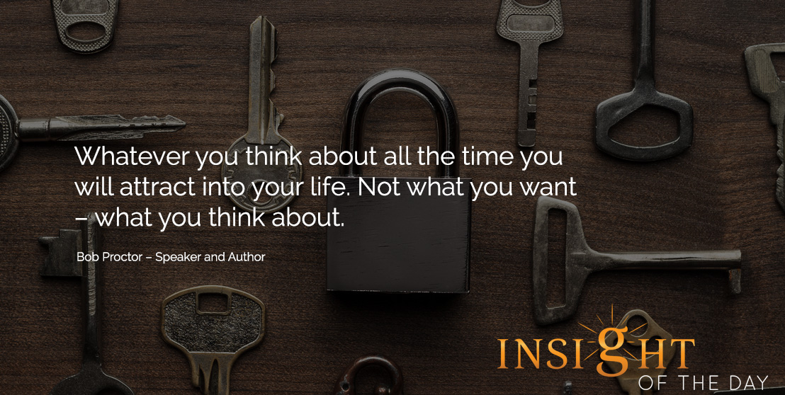 motivational quote: Whatever you think about all the time you will attract into your life. Not what you want – what you think about. Bob Proctor – Speaker and Author