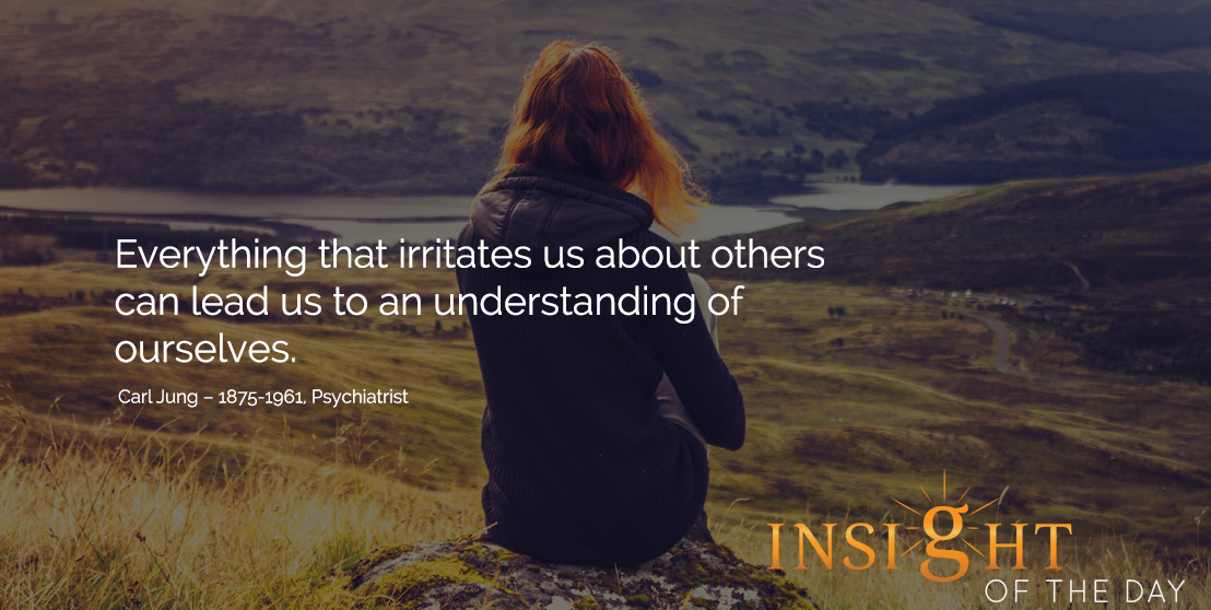 motivational quote: Everything that irritates us about others can lead us to an understanding of ourselves. Carl Jung – 1875-1961, Psychiatrist