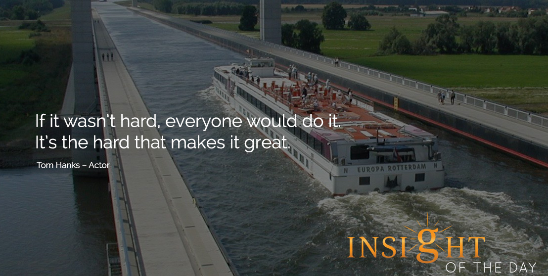 motivational quote: If it wasn't hard, everyone would do it. It's the hard that makes it great. Tom Hanks – Actor