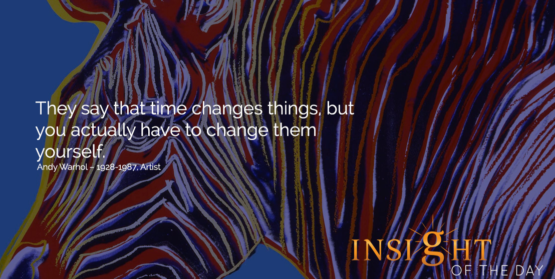 motivational quote: They say that time changes things, but you actually have to change them yourself. Andy Warhol – 1928-1987, Artist