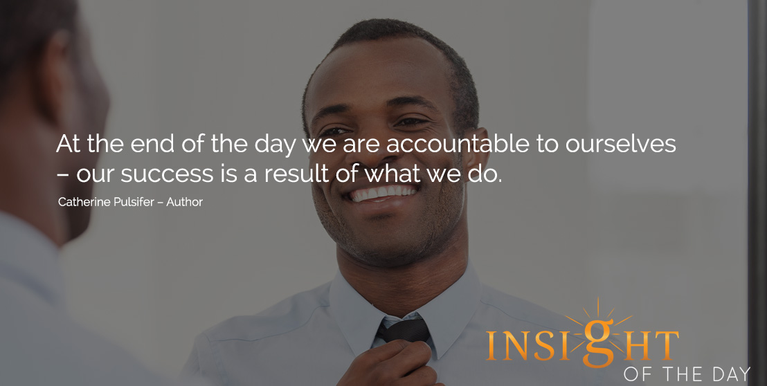 motivational quote: At the end of the day we are accountable to ourselves – our success is a result of what we do. Catherine Pulsifer – Author
