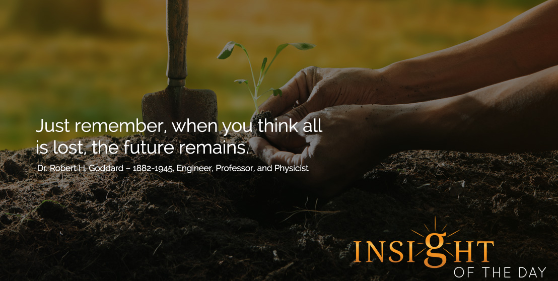 motivational quote: Just remember, when you think all is lost, the future remains. Dr. Robert H. Goddard – 1882-1945, Engineer, Professor, and Physicist