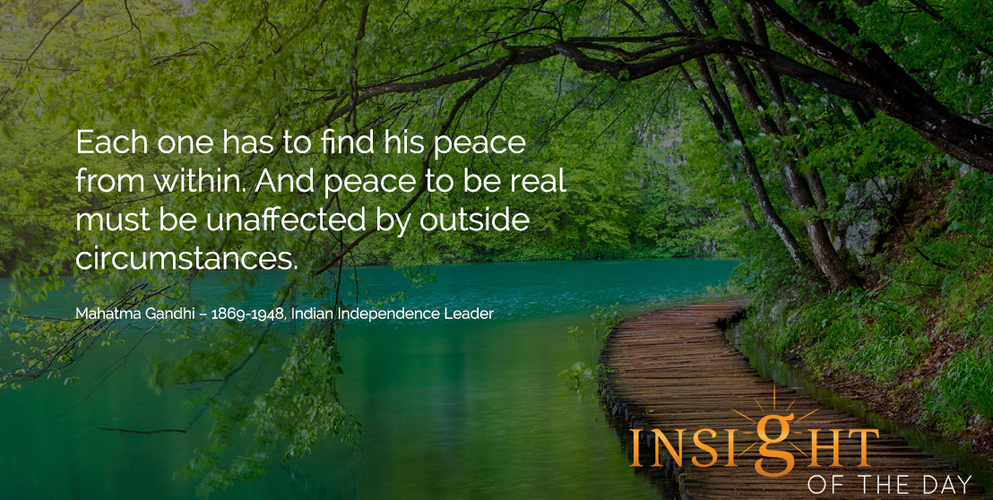 motivational quote: Each one has to find his peace from within. And peace to be real must be unaffected by outside circumstances.