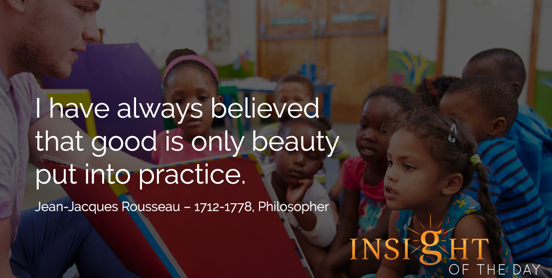 motivational quote: I have always believed that good is only beauty put into practice. Jean-Jacques Rousseau – 1712-1778, Philosopher