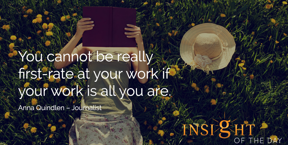 motivational quote: You cannot be really first-rate at your work if your work is all you are. Anna Quindlen – Journalist