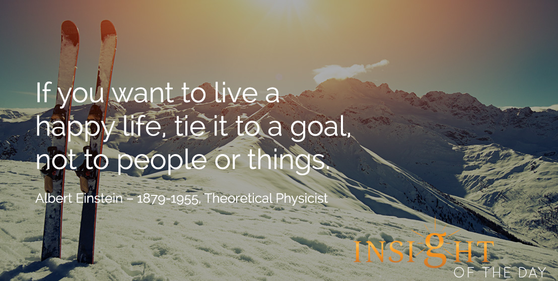 motivational quote: If you want to live a happy life, tie it to a goal, not to people or things.