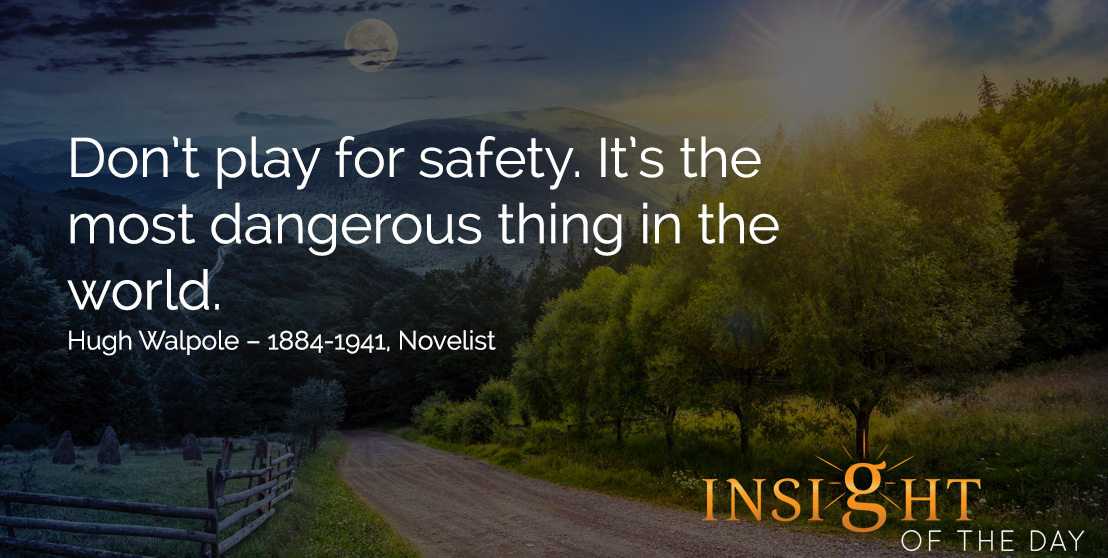 motivational quote: Don't play for safety. It's the most dangerous thing in the world. Hugh Walpole – 1884-1941, Novelist