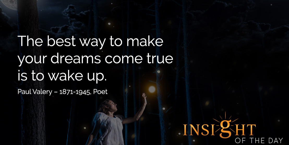 motivational quote: The best way to make your dreams come true is to wake up. Paul Valery – 1871-1945, Poet