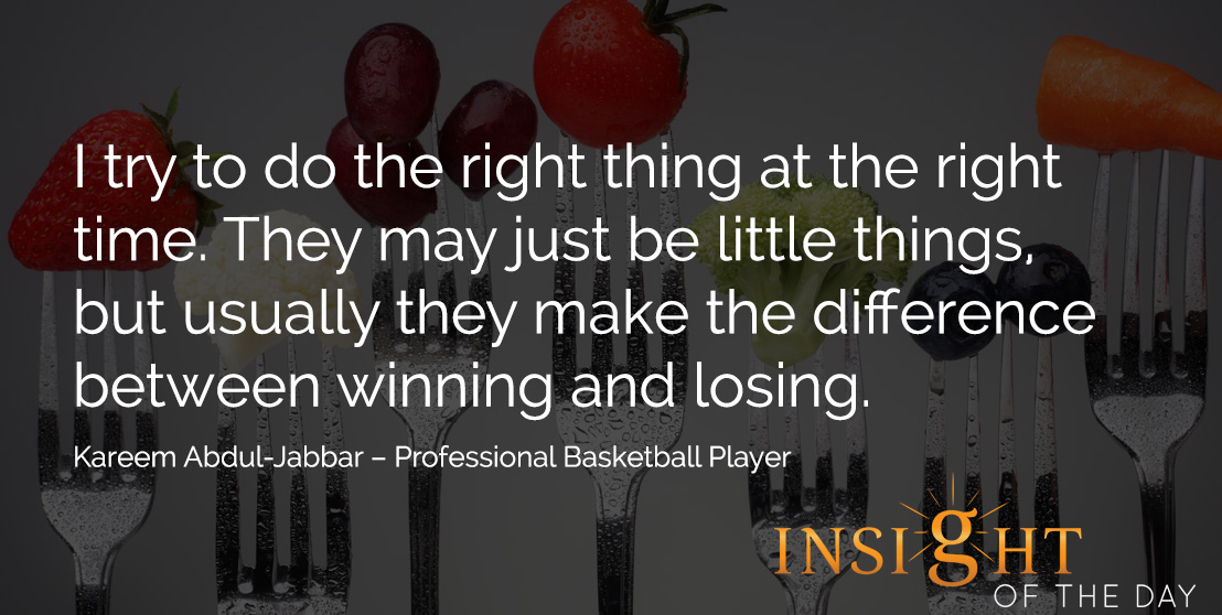 motivational quote: I try to do the right thing at the right time. They may just be little things, but usually they make the difference between winning and losing. Kareem Abdul-Jabbar – Professional Basketball Player