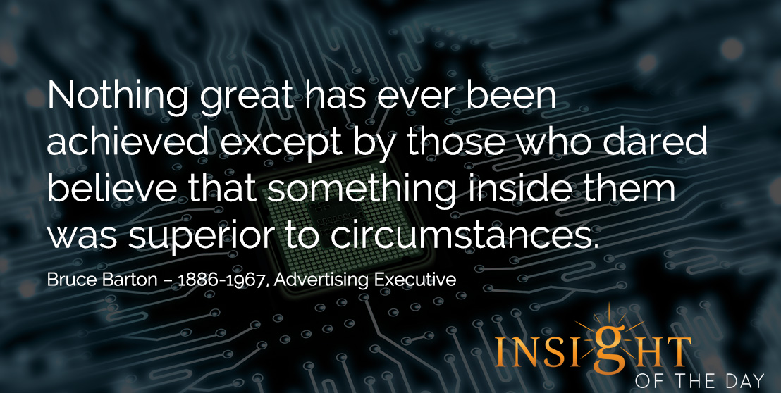 motivational quote: Nothing great has ever been achieved except by those who dared believe that something inside them was superior to circumstances. Bruce Barton – 1886-1967, Advertising Executive