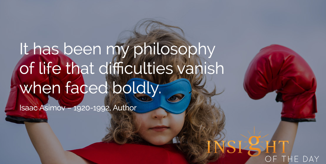 motivational quote: It has been my philosophy of life that difficulties vanish when faced boldly. Isaac Asimov – 1920-1992, Author