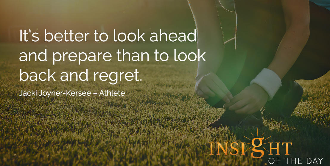 motivational quote: It's better to look ahead and prepare than to look back and regret. Jacki Joyner-Kersee – Athlete