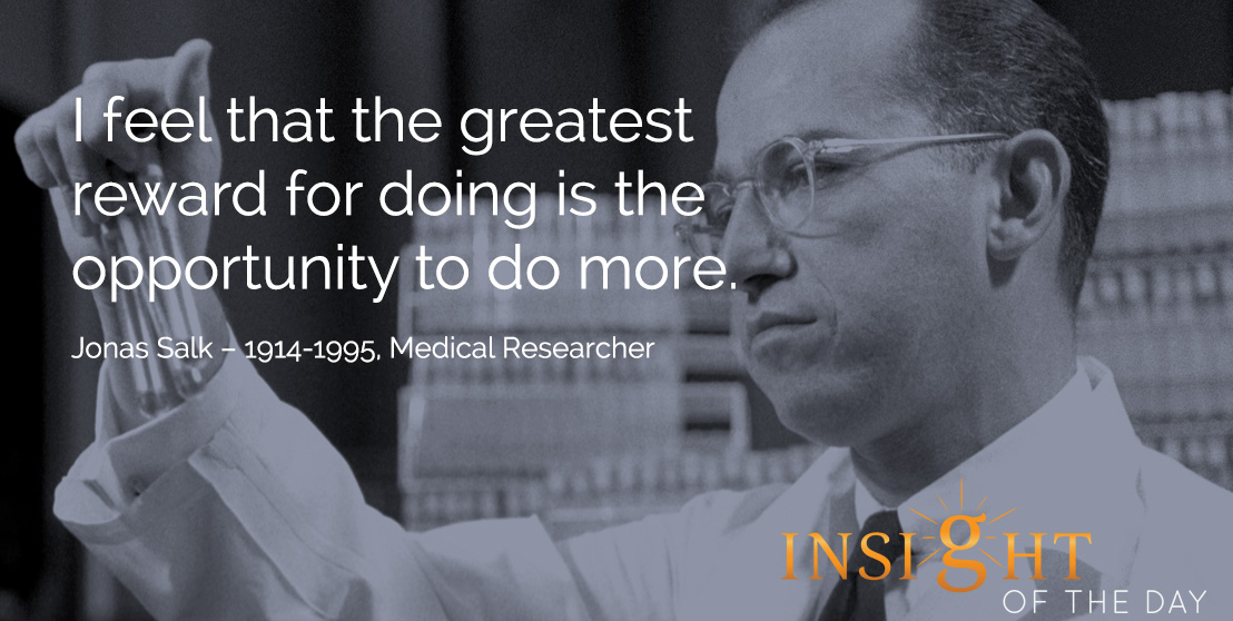 motivational quote: I feel that the greatest reward for doing is the opportunity to do more.  Jonas Salk – 1914-1995, Medical Researcher