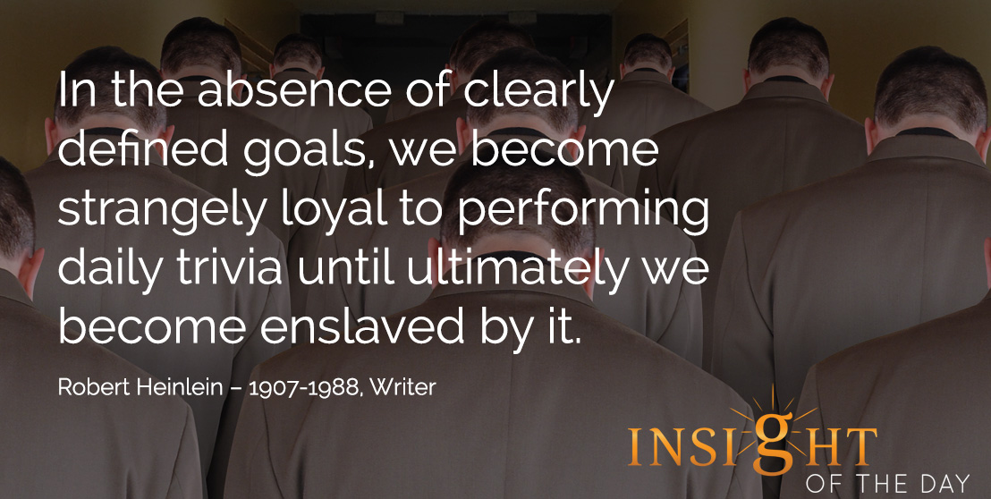 motivational quote: In the absence of clearly defined goals, we become strangely loyal to performing daily trivia until ultimately we become enslaved by it.  Robert Heinlein – 1907-1988, Writer
