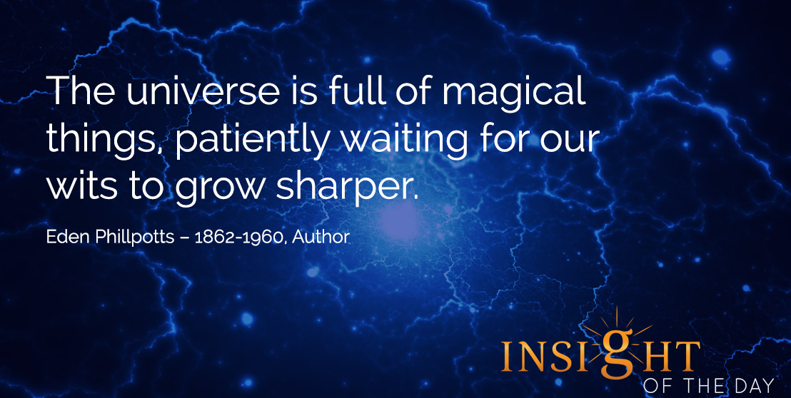 motivational quote: The universe is full of magical things, patiently waiting for our wits to grow sharper.  Eden Phillpotts – 1862-1960, Author