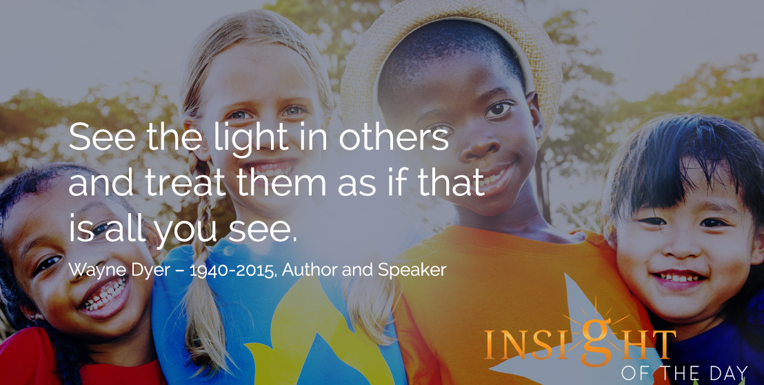 motivational quote: See the light in others and treat them as if that is all you see. Wayne Dyer – 1940-2015, Author and Speaker