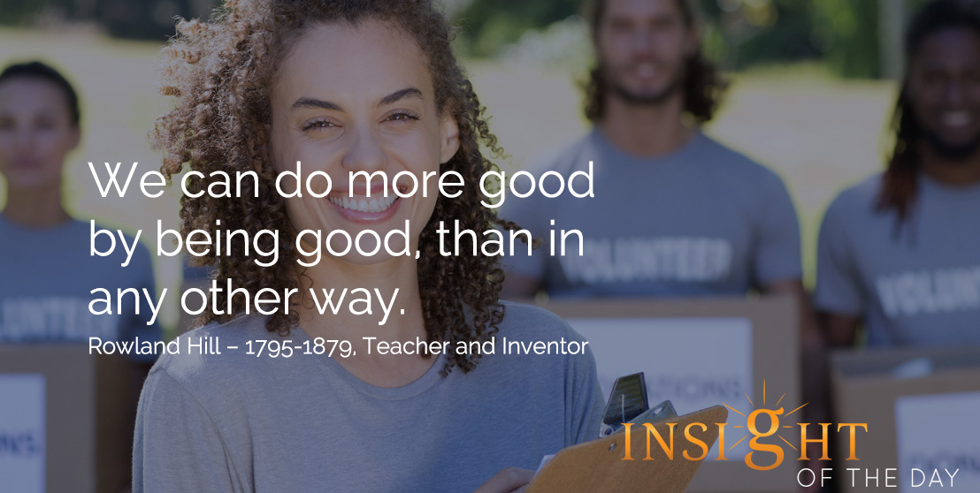 motivational quote: We can do more good by being good, than in any other way. Rowland Hill – 1795-1879, Teacher and Inventor