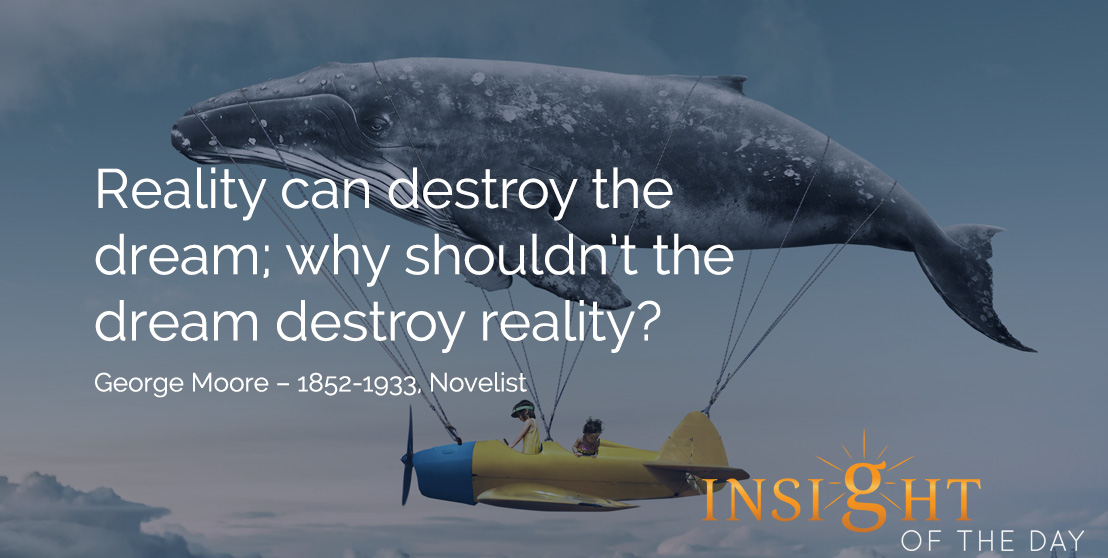motivational quote: Reality can destroy the dream; why shouldn't the dream destroy reality? George Moore – 1852-1933, Novelist