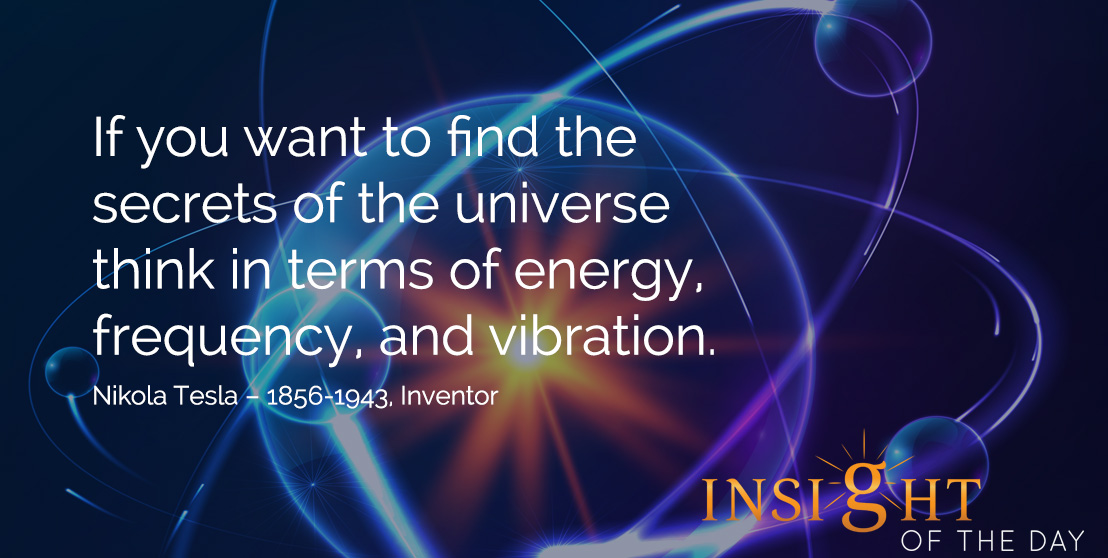 motivational quote: If you want to find the secrets of the universe think in terms of energy, frequency, and vibration. Nikola Tesla – 1856-1943, Inventor