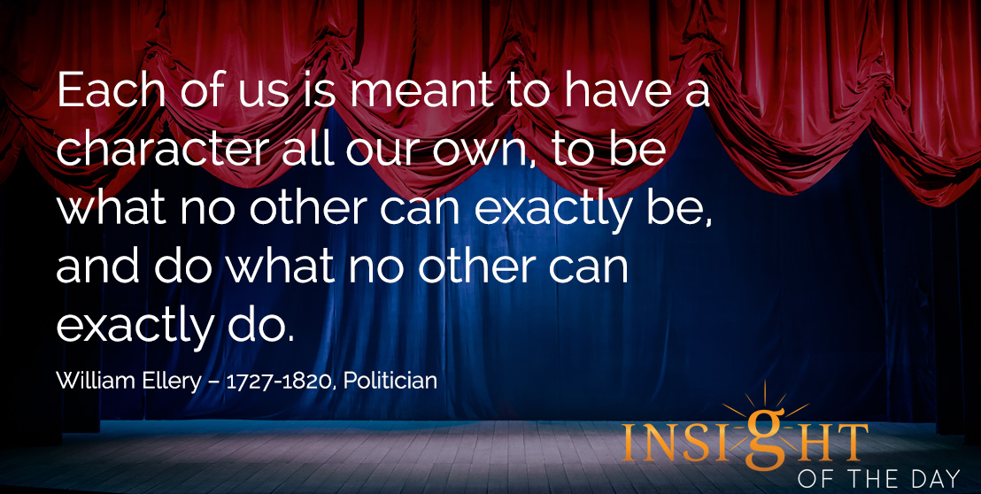 motivational quote: Each of us is meant to have a character all our own, to be what no other can exactly be, and do what no other can exactly do. William Ellery – 1727-1820, Politician