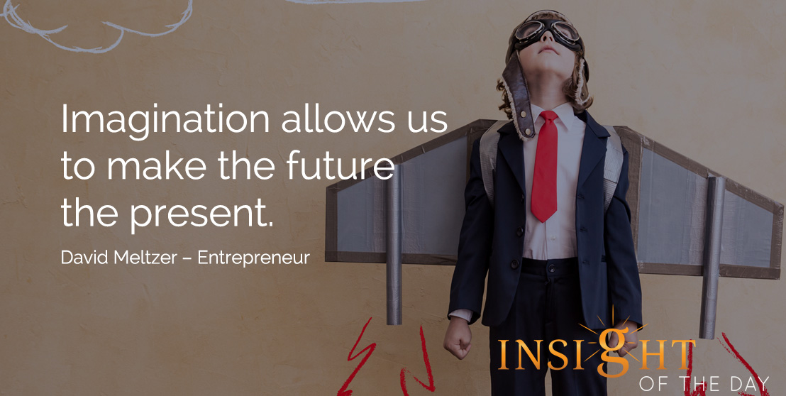 motivational quote: Imagination allows us to make the future the present. David Meltzer – Entrepreneur