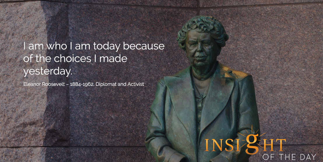motivational quote: I am who I am today because of the choices I made yesterday. Eleanor Roosevelt – 1884-1962, Diplomat and Activist