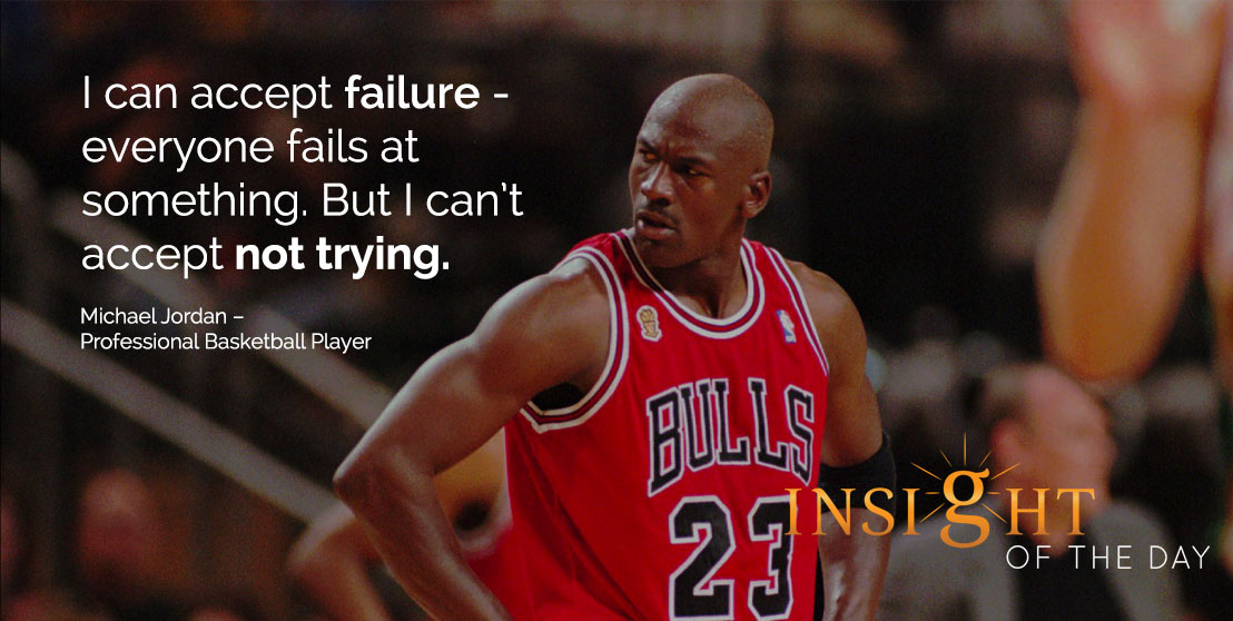 motivational quote: I can accept failure - everyone fails at something. But I can't accept not trying. Michael Jordan – Professional Basketball Player