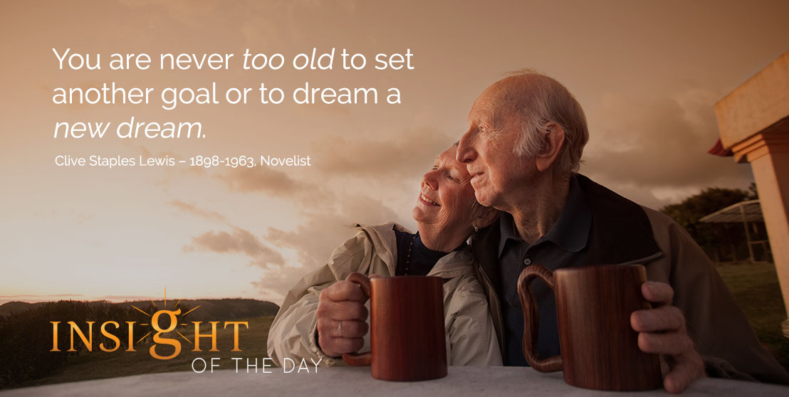 motivational quote: You are never too old to set another goal or to dream a new dream. Clive Staples Lewis – 1898-1963, Novelist
