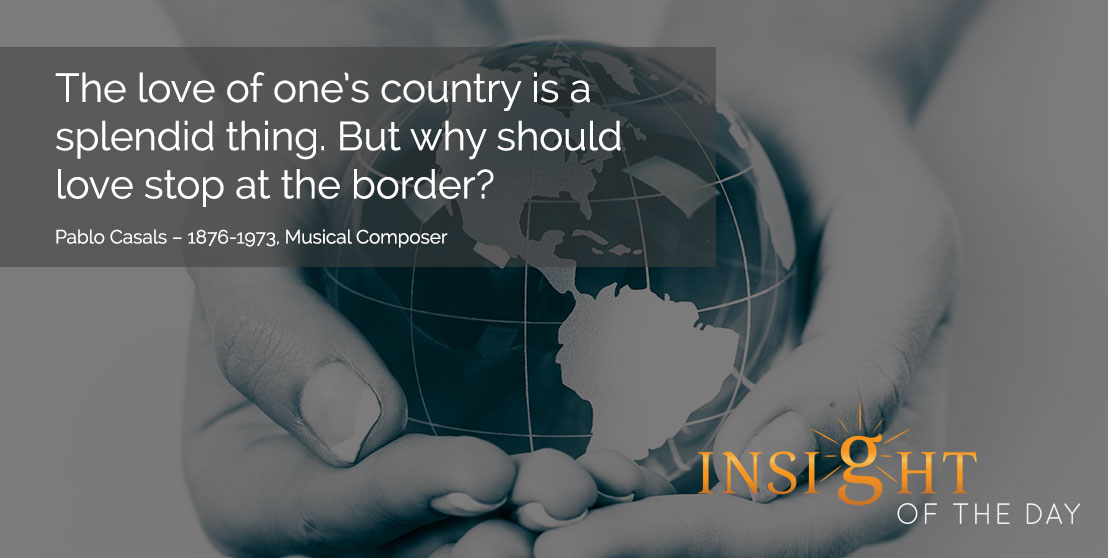 motivational quote: The love of one's country is a splendid thing. But why should love stop at the border? Pablo Casals – 1876-1973, Musical Composer