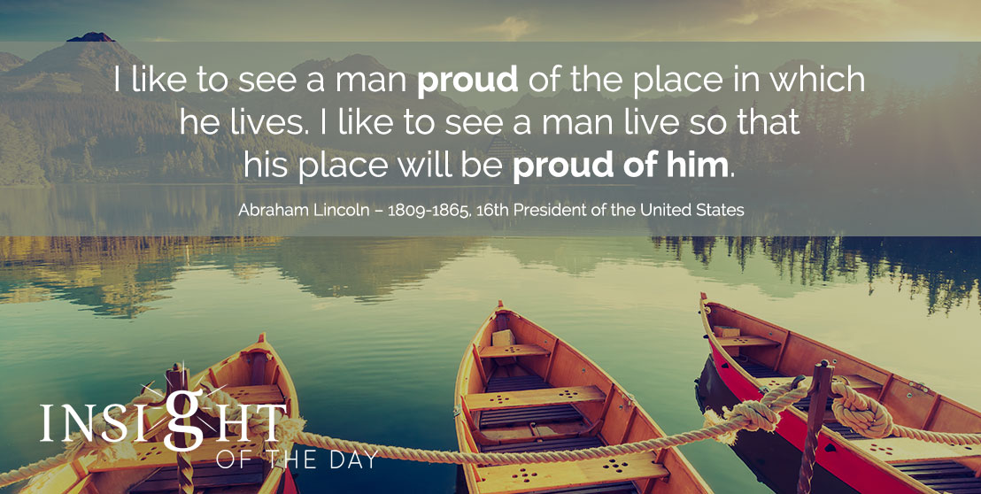 motivational quote: I like to see a man proud of the place in which he lives. I like to see a man live so that his place will be proud of him. - Abraham Lincoln – 1809-1865, 16th President of the United States
