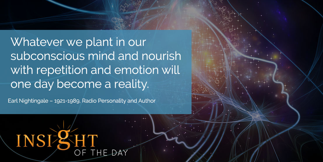 motivational quote: Whatever we plant in our subconscious mind and nourish with repetition and emotion will one day become a reality. - Earl Nightingale – 1921-1989, Radio Personality and Author