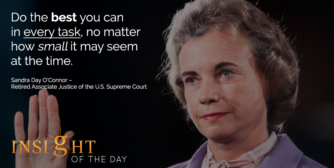 motivational quote: Do the best you can in every task, no matter how small it may seem at the time. - Sandra Day O'Connor – Retired Associate Justice of the U.S. Supreme Court
