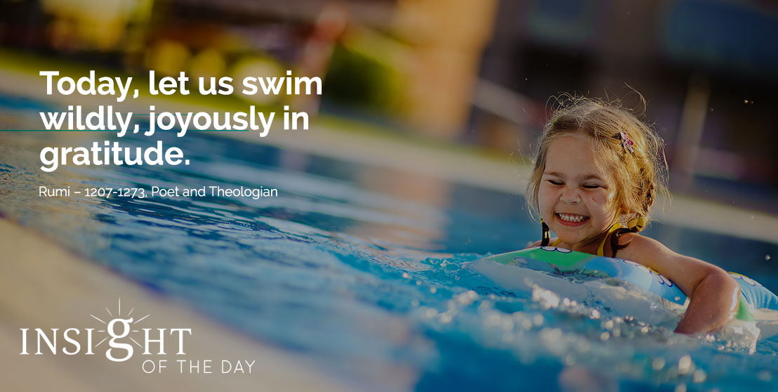 motivational quote: Today, let us swim wildly, joyously in gratitude. - Rumi – 1207-1273, Poet and Theologian