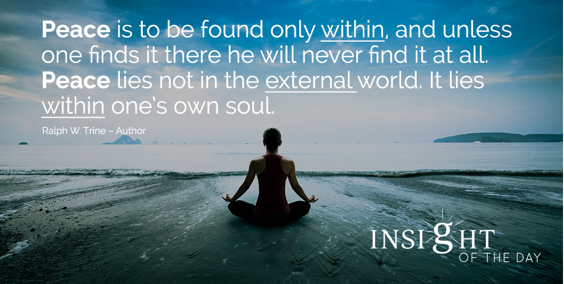motivational quote: Peace is to be found only within, and unless one finds it there he will never find it at all. Peace lies not in the external world. It lies within one's own soul. - Ralph W. Trine – Author
